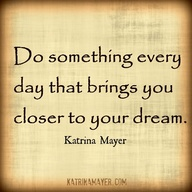Do something every day that brings you closer to your dream